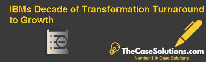 IBMs Decade of Transformation: Turnaround to Growth Case Solution