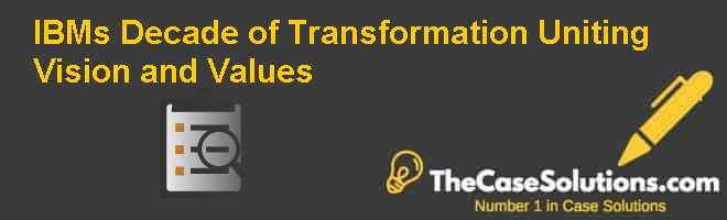 IBMs Decade of Transformation: Uniting Vision and Values Case Solution