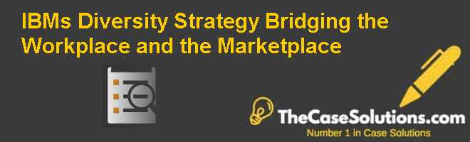 IBMs Diversity Strategy: Bridging the Workplace and the Marketplace Case Solution