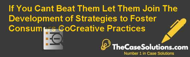 If You cant beat them let them join: The Development of Strategies to Foster Consumers Co-Creative practices Case Solution