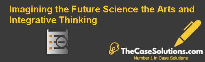 Imagining the Future: Science the Arts and Integrative Thinking Case Solution