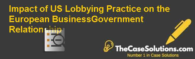 Impact of U.S. Lobbying Practice on the European Business-Government Relationship Case Solution