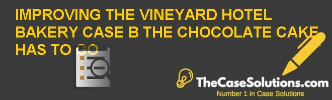 IMPROVING THE VINEYARD HOTEL BAKERY – CASE B – THE CHOCOLATE CAKE HAS TO GO Case Solution