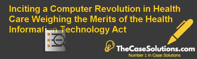 Inciting a Computer Revolution in Health Care: Weighing the Merits of the Health Information Technology Act Case Solution