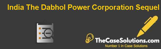 India: The Dabhol Power Corporation Sequel Case Solution