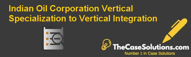 Indian Oil Corporation: Vertical Specialization to Vertical Integration Case Solution
