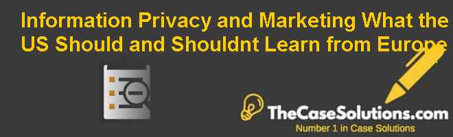 Information Privacy and Marketing: What the U.S. Should (and Shouldnt) Learn from Europe Case Solution