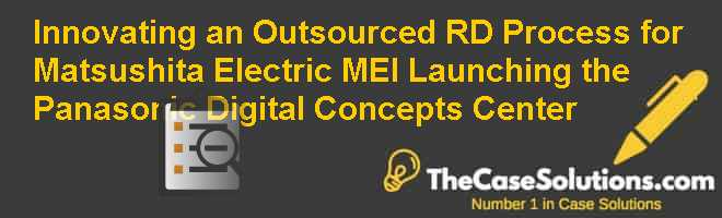 Innovating an Outsourced R&D Process for Matsushita Electric (MEI): Launching the Panasonic Digital Concepts Center Case Solution
