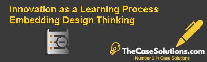 Innovation as a Learning Process: Embedding Design Thinking Case Solution