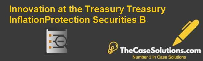 Innovation at the Treasury: Treasury Inflation-Protection Securities (B) Case Solution