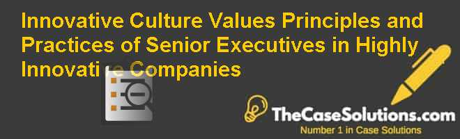 Innovative Culture: Values, Principles and Practices of Senior Executives in Highly Innovative Companies Case Solution