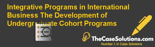 Integrative Programs in International Business: The Development of Undergraduate Cohort Programs Case Solution