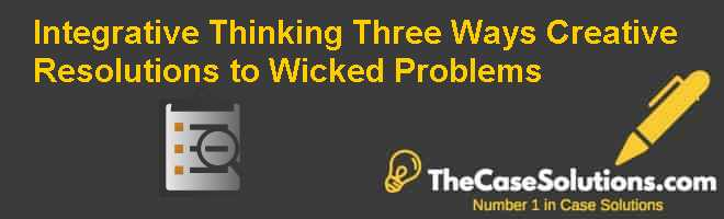Integrative Thinking Three Ways: Creative Resolutions to Wicked Problems Case Solution