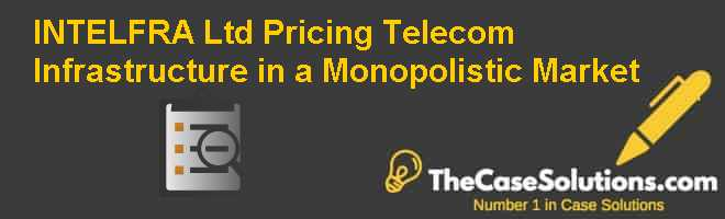 INTELFRA Ltd.: Pricing Telecom Infrastructure in a Monopolistic Market Case Solution
