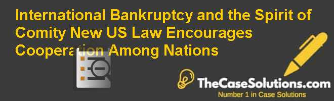 International Bankruptcy and the Spirit of Comity: New U.S. Law Encourages Cooperation Among Nations Case Solution