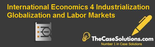 International Economics, 4. Industrialization, Globalization, and Labor Markets Case Solution