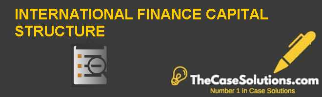 INTERNATIONAL FINANCE CAPITAL STRUCTURE Case Solution