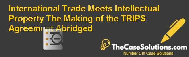 International Trade Meets Intellectual Property: The Making of the TRIPS Agreement (Abridged) Case Solution