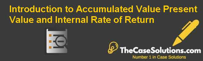 Introduction to Accumulated Value Present Value and Internal Rate of Return Case Solution