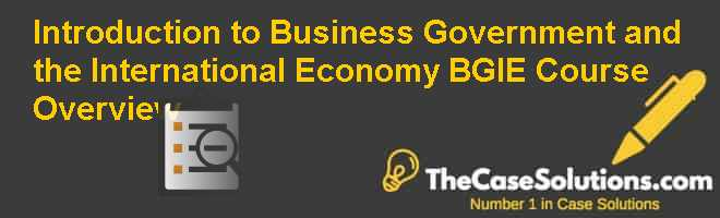 Introduction to Business Government and the International Economy (BGIE) Course Overview Case Solution
