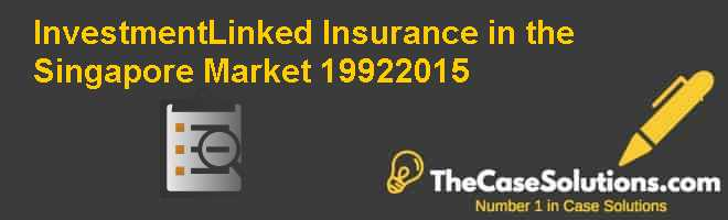 Investment-Linked Insurance in the Singapore Market (1992-2015) Case Solution