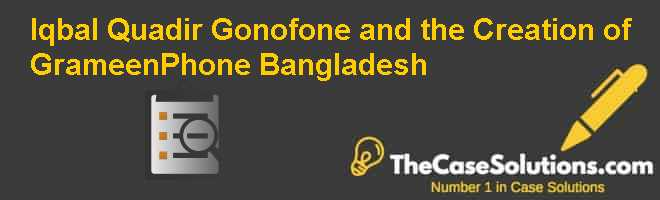 Iqbal Quadir Gonofone and the Creation of GrameenPhone (Bangladesh) Case Solution