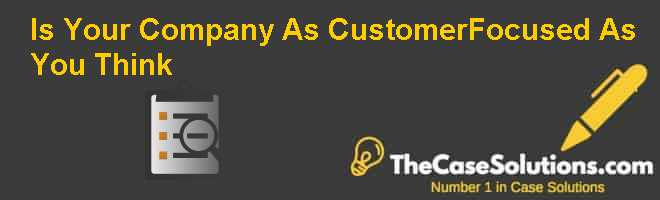 Is Your Company As Customer-Focused As You Think Case Solution