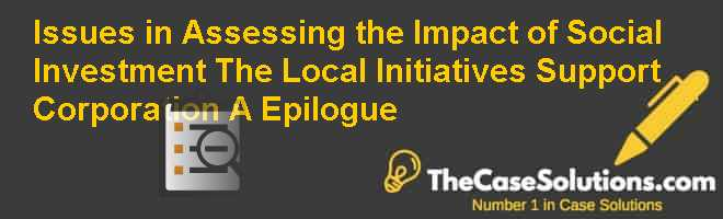 Issues in Assessing the Impact of Social Investment: The Local Initiatives Support Corporation (A) (Epilogue) Case Solution