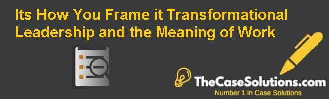 It's How You Frame it: Transformational Leadership and the Meaning of Work Case Solution