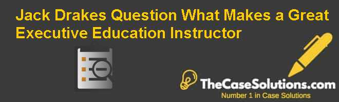 Jack Drake's Question: What Makes a Great Executive Education Instructor? Case Solution