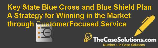 Key State Blue Cross and Blue Shield Plan: A Strategy for Winning in the Market through Customer-Focused Service Case Solution