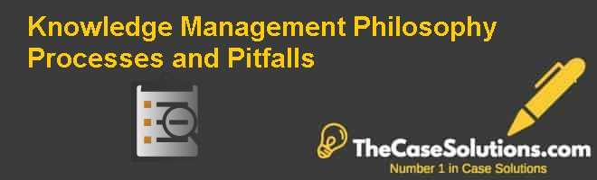 Knowledge Management: Philosophy Processes and Pitfalls Case Solution