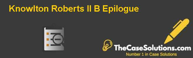 Knowlton Roberts II (B): Epilogue Case Solution
