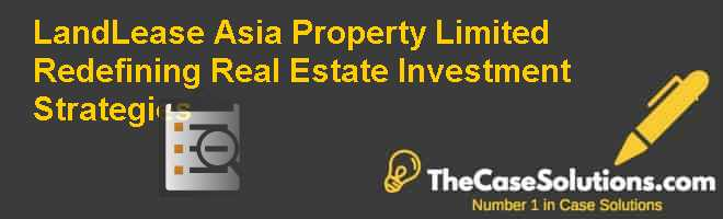 LandLease (Asia) Property Limited: Redefining Real Estate Investment Strategies Case Solution