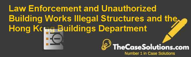 Law Enforcement and Unauthorized Building Works: Illegal Structures and the Hong Kong Buildings Department Case Solution