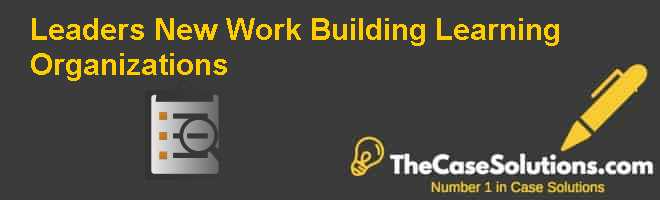 Leaders New Work: Building Learning Organizations Case Solution