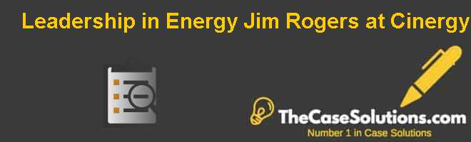 Leadership in Energy: Jim Rogers at Cinergy Case Solution