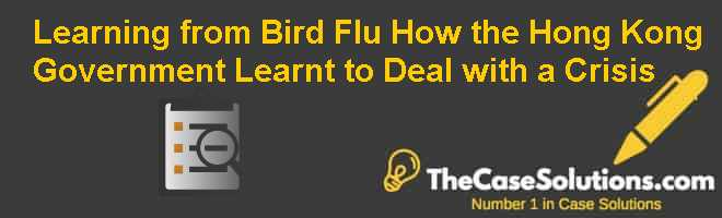 Learning from Bird Flu: How the Hong Kong Government Learnt to Deal with a Crisis Case Solution