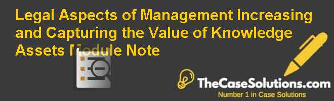 Legal Aspects of Management: Increasing and Capturing the Value of Knowledge Assets Module Note Case Solution