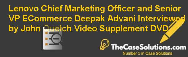 Lenovo Chief Marketing Officer and Senior VP E-Commerce Deepak Advani Interviewed by John Quelch Video Supplement (DVD) Case Solution