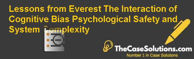Lessons from Everest: The Interaction of Cognitive Bias Psychological Safety and System Complexity Case Solution