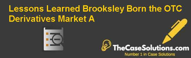 Lessons Learned? Brooksley Born & the OTC Derivatives Market (A) Case Solution