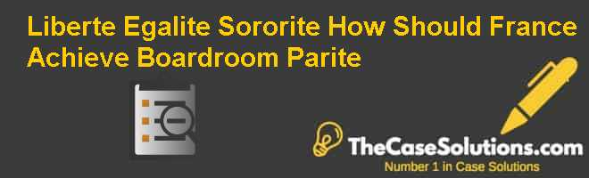 Liberte Egalite Sororite: How Should France Achieve Boardroom Parite Case Solution