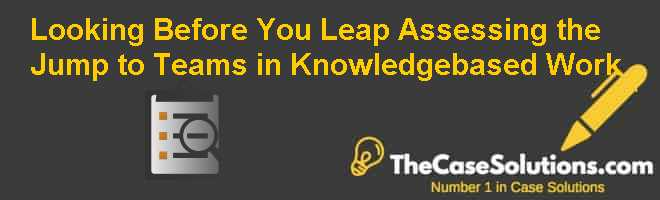 Looking Before You Leap: Assessing the Jump to Teams in Knowledge-based Work Case Solution