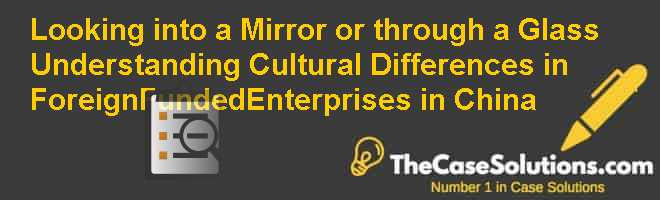 Looking into a Mirror or through a Glass? Understanding Cultural Differences in Foreign-Funded-Enterprises in China Case Solution