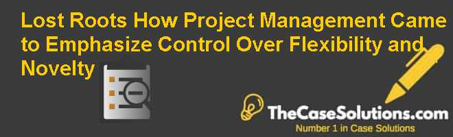 Lost Roots: How Project Management Came to Emphasize Control Over Flexibility and Novelty Case Solution