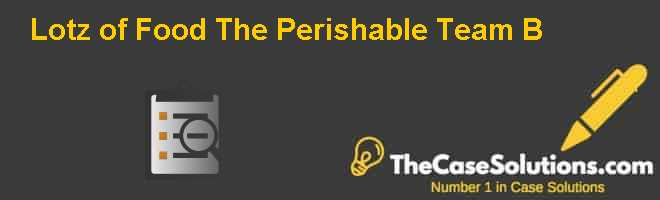 Lotz of Food: The Perishable Team (B) Case Solution