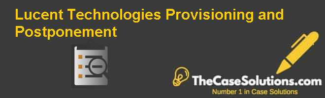 Lucent Technologies: Provisioning and Postponement Case Solution