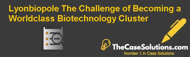 Lyonbiopole: The Challenge of Becoming a World-class Biotechnology Cluster Case Solution
