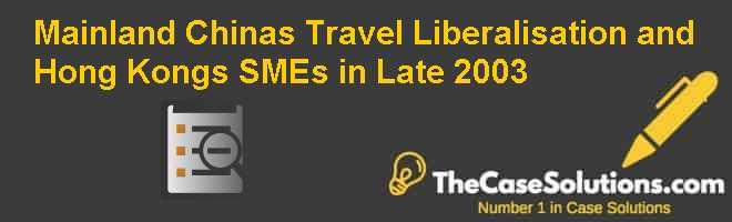 Mainland Chinas Travel Liberalisation and Hong Kongs SMEs in Late 2003 Case Solution